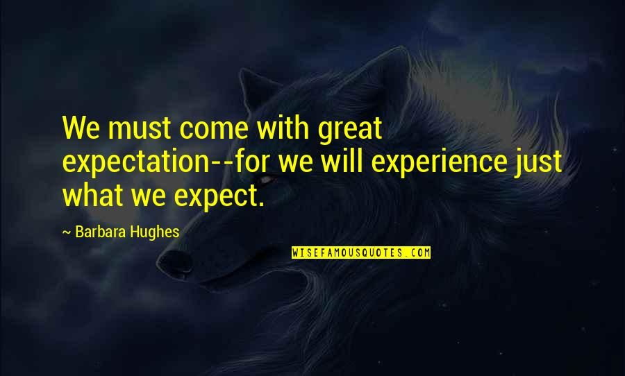 Expectation Quotes By Barbara Hughes: We must come with great expectation--for we will