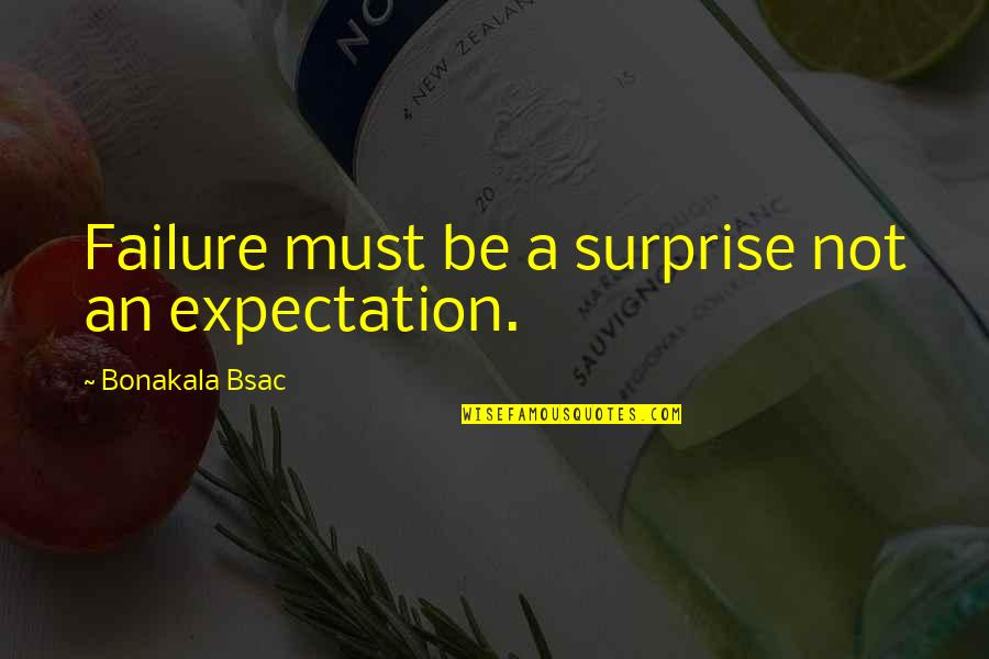 Expectation Quotes By Bonakala Bsac: Failure must be a surprise not an expectation.
