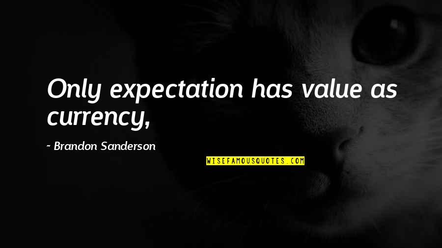 Expectation Quotes By Brandon Sanderson: Only expectation has value as currency,
