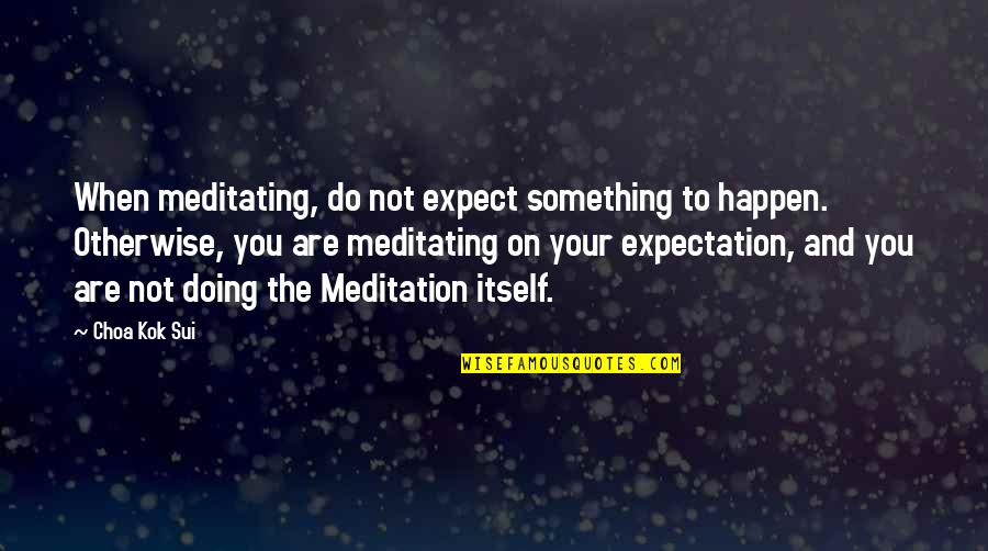 Expectation Quotes By Choa Kok Sui: When meditating, do not expect something to happen.