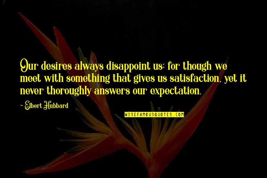 Expectation Quotes By Elbert Hubbard: Our desires always disappoint us; for though we