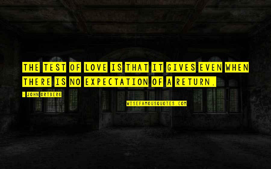 Expectation Quotes By John Ortberg: The test of love is that it gives