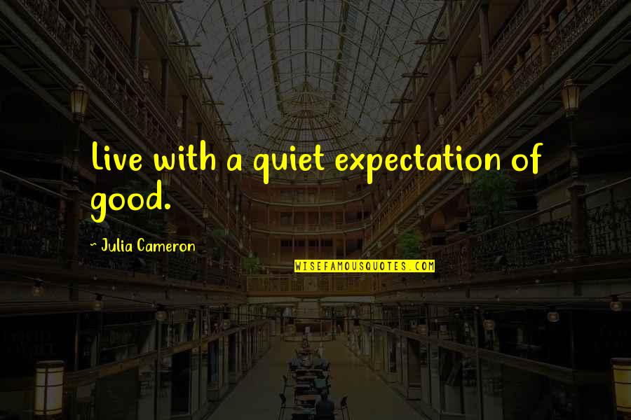 Expectation Quotes By Julia Cameron: Live with a quiet expectation of good.