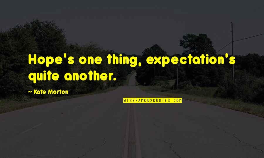 Expectation Quotes By Kate Morton: Hope's one thing, expectation's quite another.