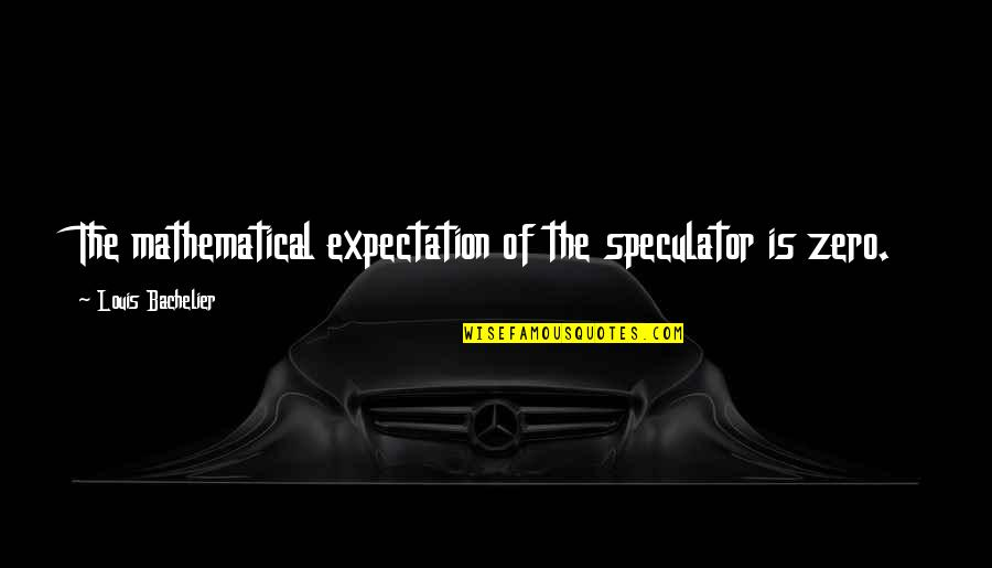 Expectation Quotes By Louis Bachelier: The mathematical expectation of the speculator is zero.