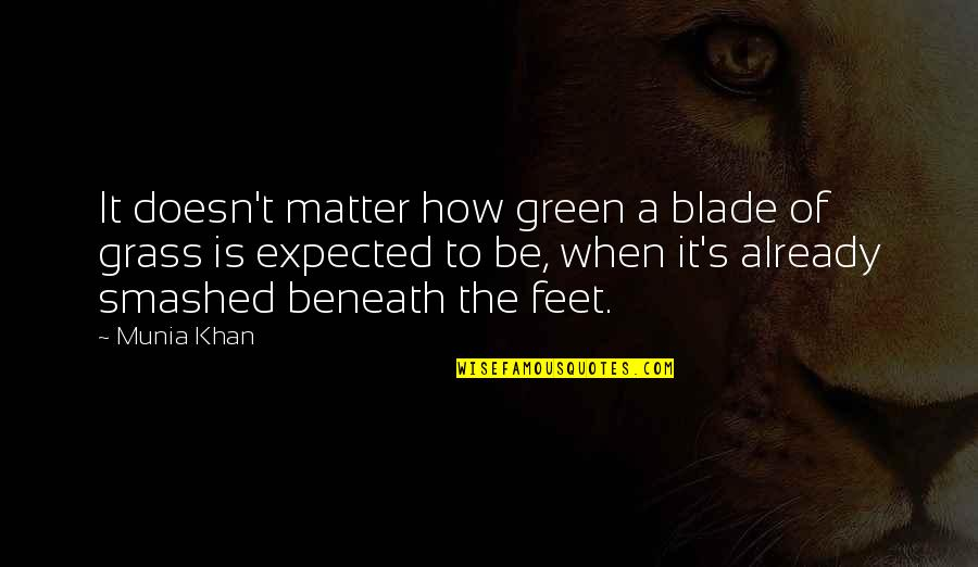 Expectation Quotes By Munia Khan: It doesn't matter how green a blade of