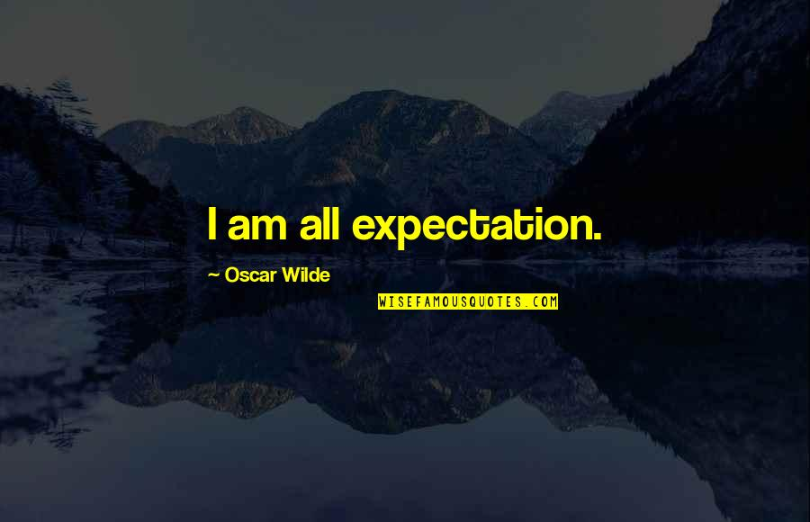 Expectation Quotes By Oscar Wilde: I am all expectation.
