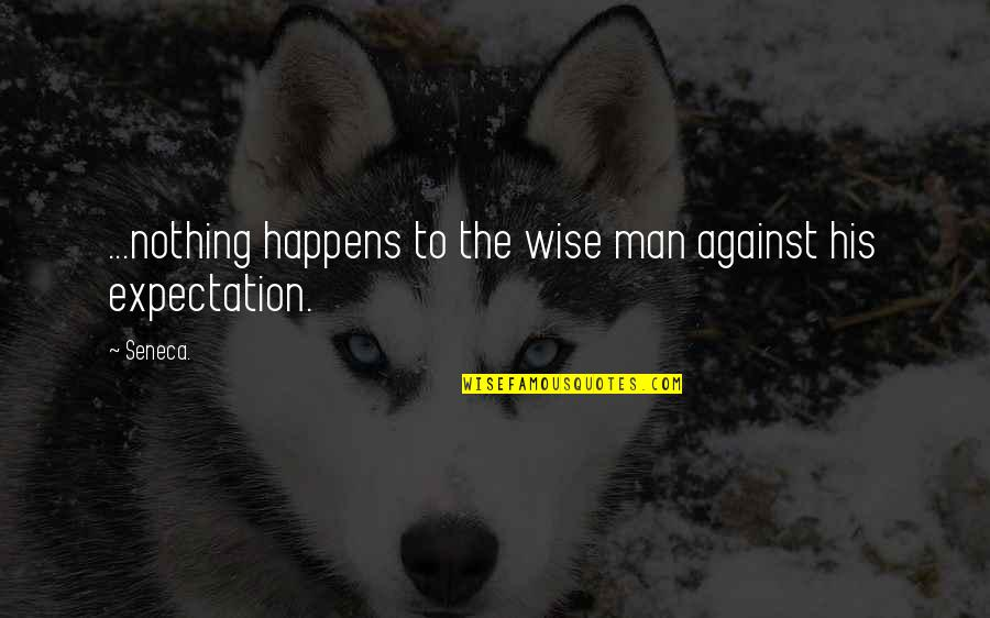 Expectation Quotes By Seneca.: ...nothing happens to the wise man against his