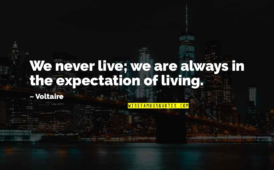 Expectation Quotes By Voltaire: We never live; we are always in the