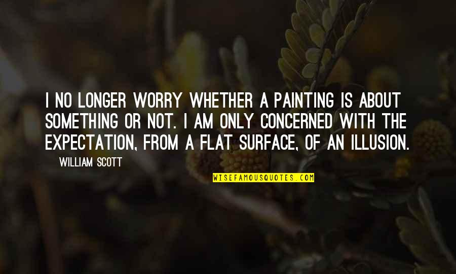 Expectation Quotes By William Scott: I no longer worry whether a painting is