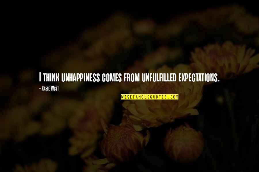 Expectations Unfulfilled Quotes By Kasie West: I think unhappiness comes from unfulfilled expectations.
