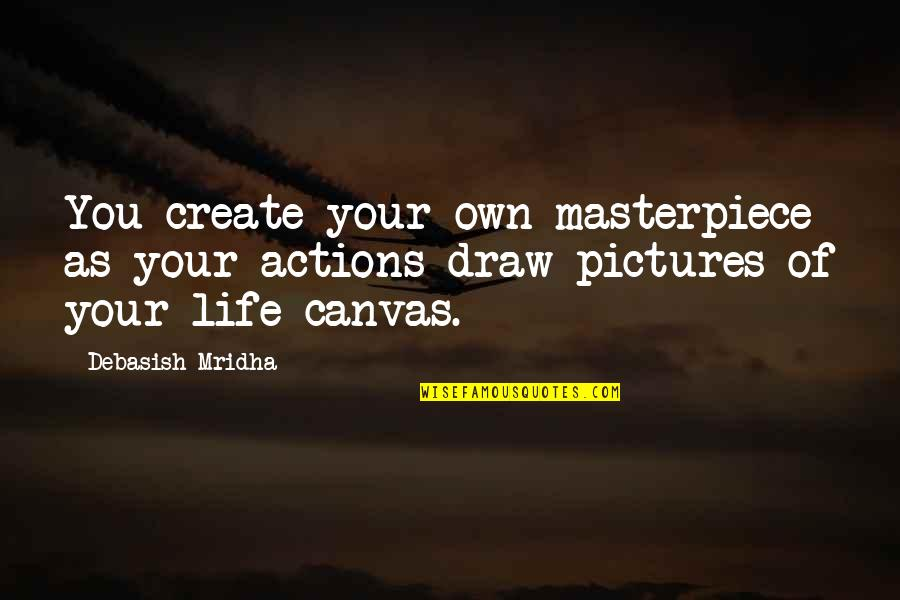 Expected Death Quotes By Debasish Mridha: You create your own masterpiece as your actions