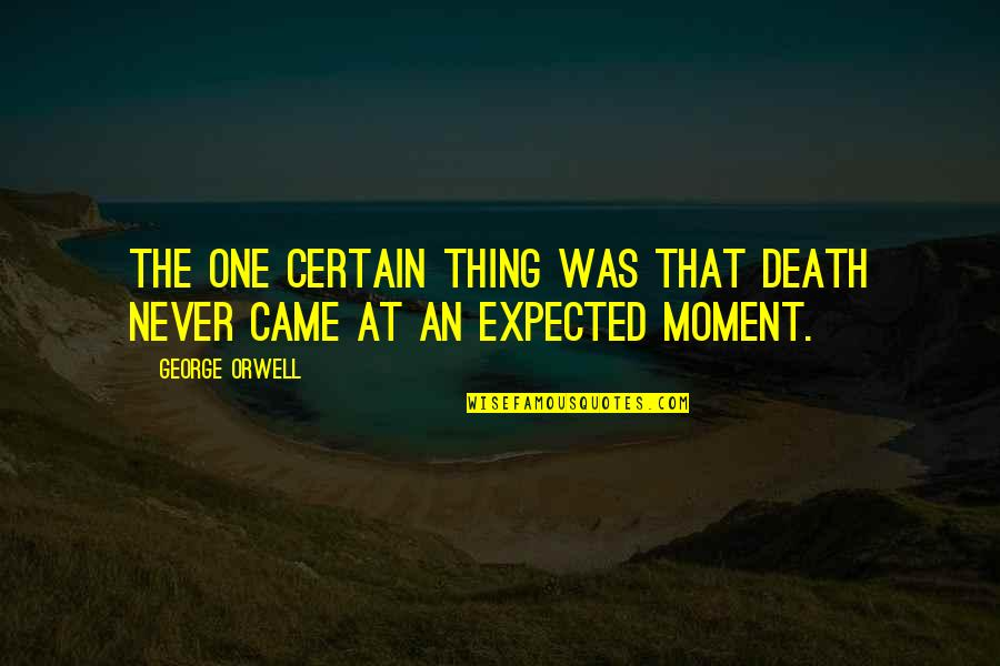 Expected Death Quotes By George Orwell: The one certain thing was that death never