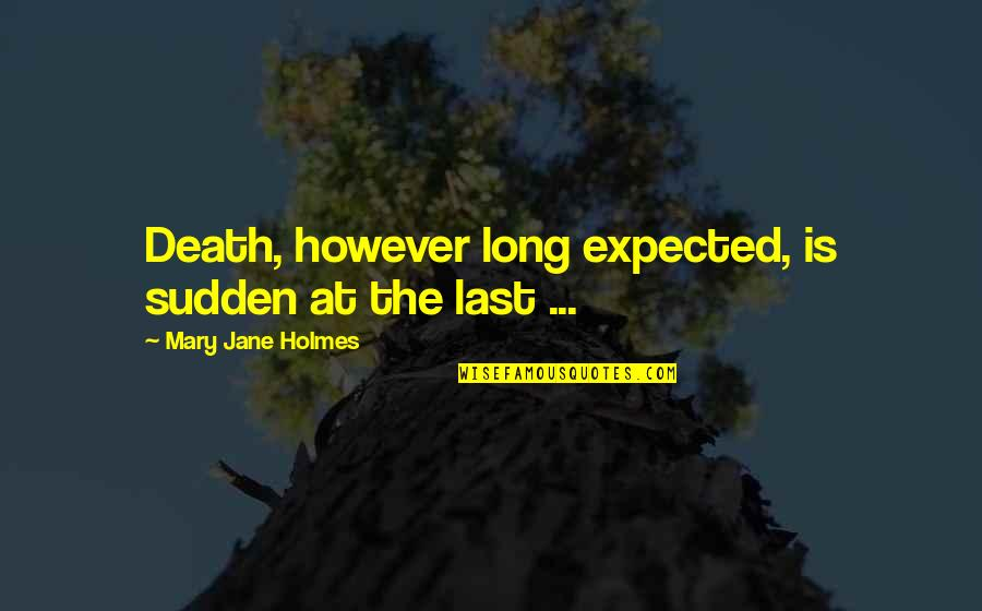 Expected Death Quotes By Mary Jane Holmes: Death, however long expected, is sudden at the