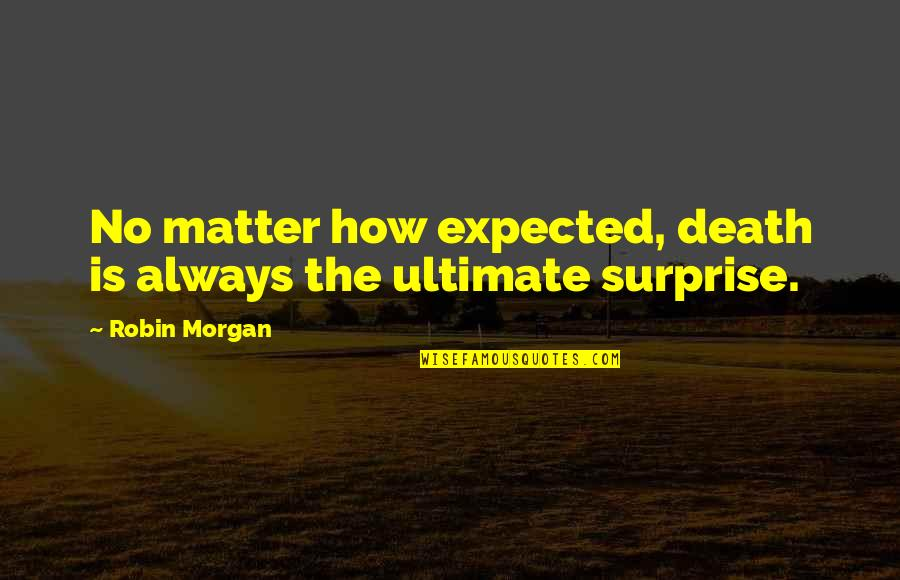 Expected Death Quotes By Robin Morgan: No matter how expected, death is always the