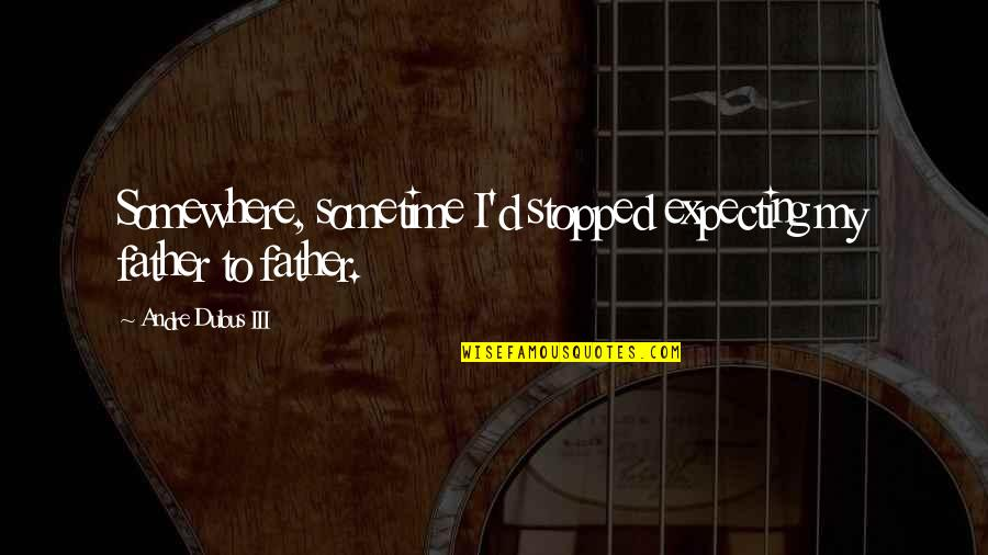 Expecting The Best Quotes By Andre Dubus III: Somewhere, sometime I'd stopped expecting my father to