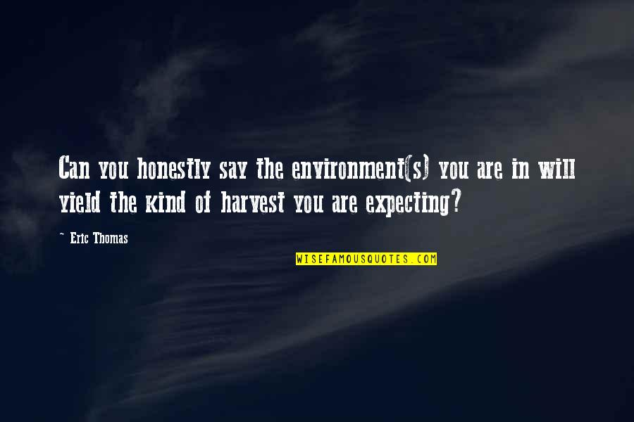 Expecting The Best Quotes By Eric Thomas: Can you honestly say the environment(s) you are