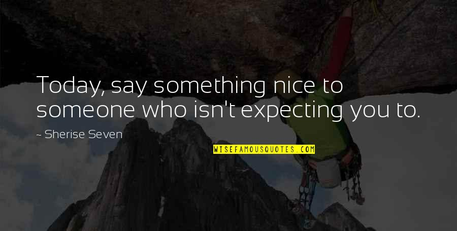 Expecting The Best Quotes By Sherise Seven: Today, say something nice to someone who isn't