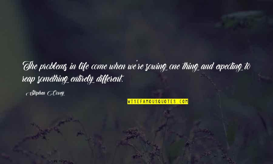Expecting The Best Quotes By Stephen Covey: The problems in life come when we're sowing