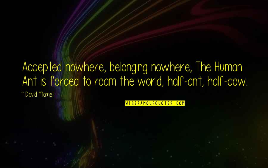 Expecting The Worst Quotes By David Mamet: Accepted nowhere, belonging nowhere, The Human Ant is