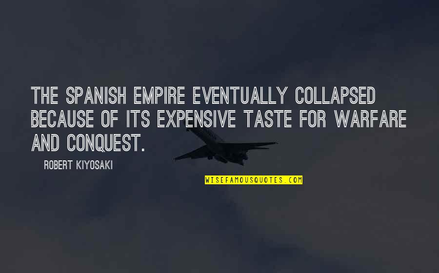 Expensive Taste Quotes By Robert Kiyosaki: The Spanish Empire eventually collapsed because of its