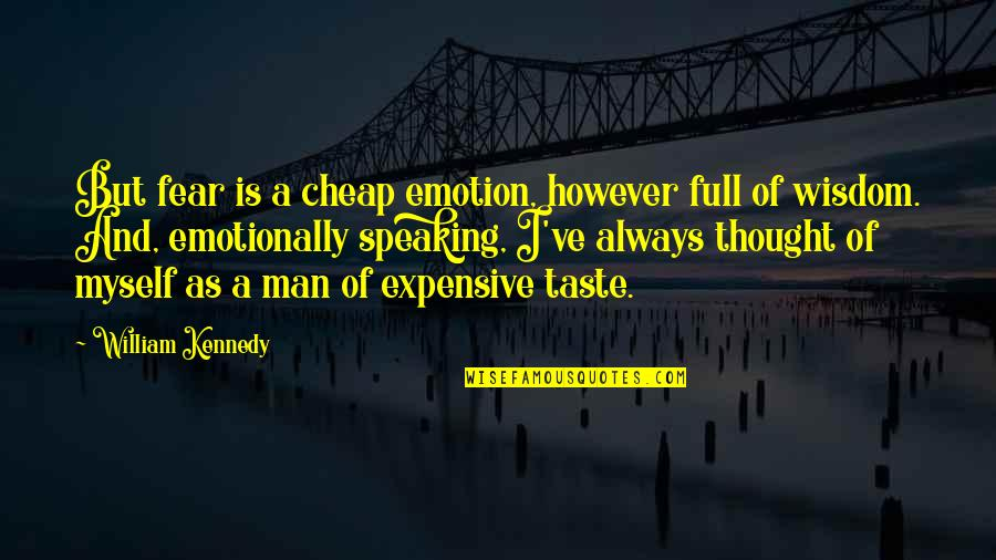 Expensive Taste Quotes By William Kennedy: But fear is a cheap emotion, however full