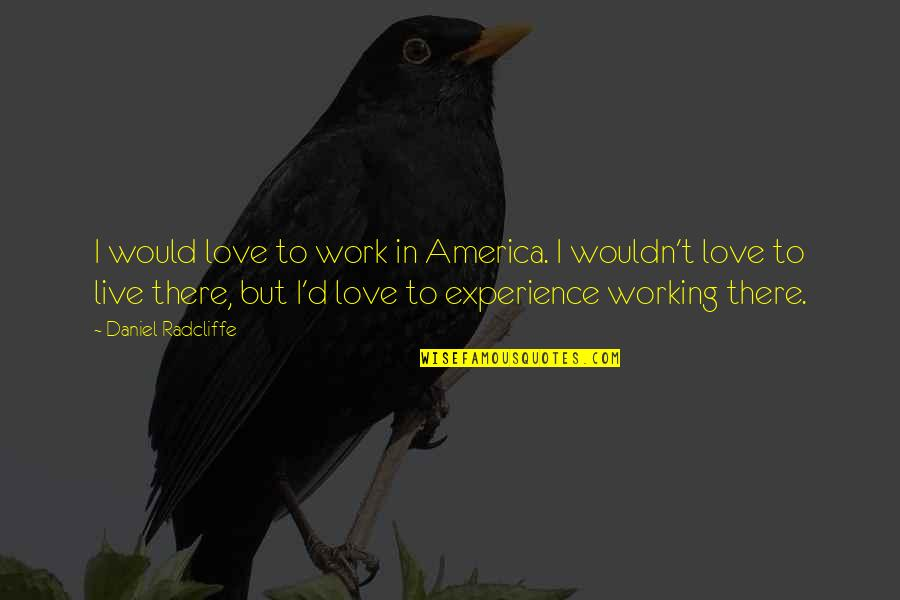 Experience In Work Quotes By Daniel Radcliffe: I would love to work in America. I