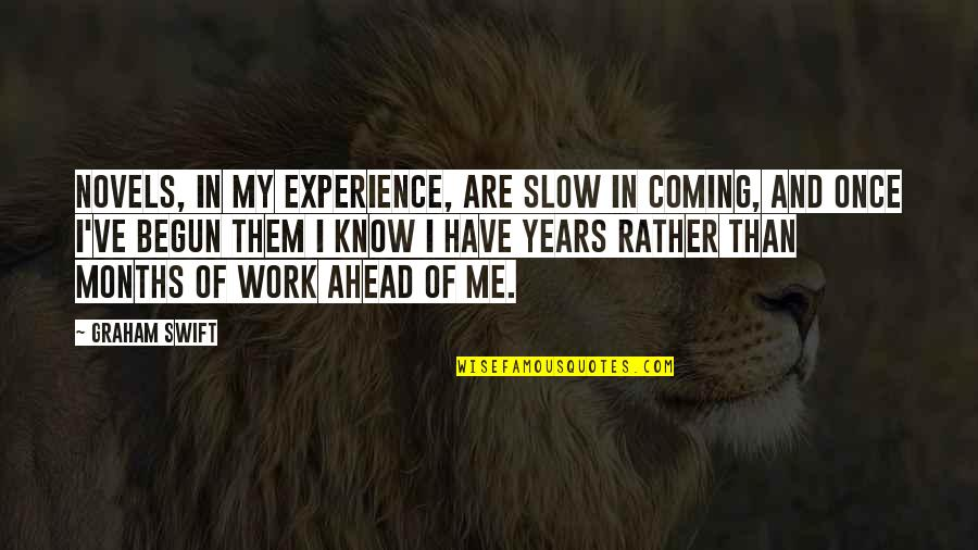 Experience In Work Quotes By Graham Swift: Novels, in my experience, are slow in coming,