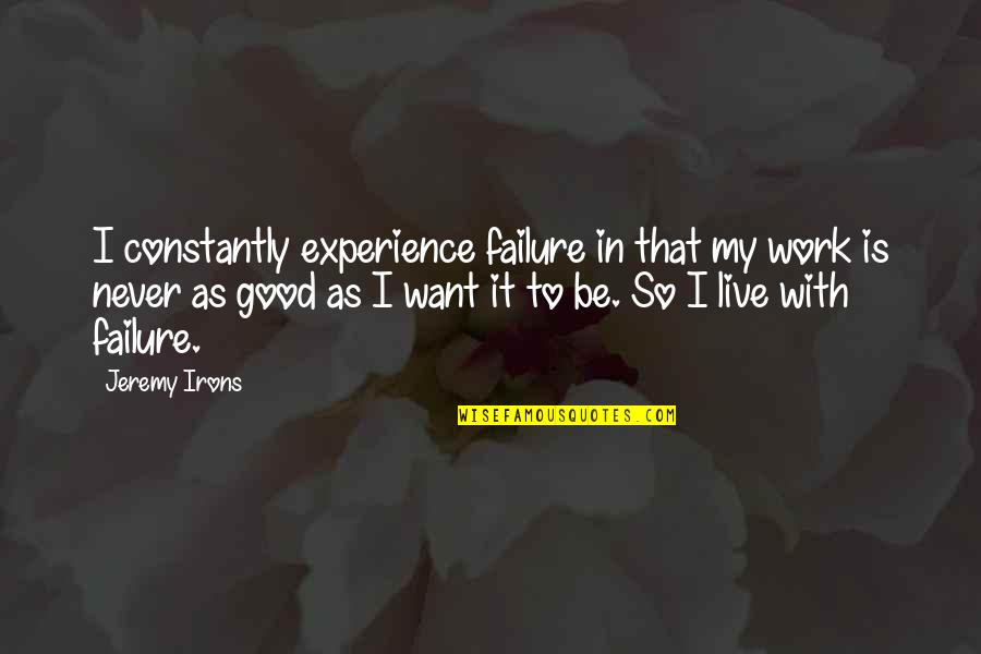 Experience In Work Quotes By Jeremy Irons: I constantly experience failure in that my work