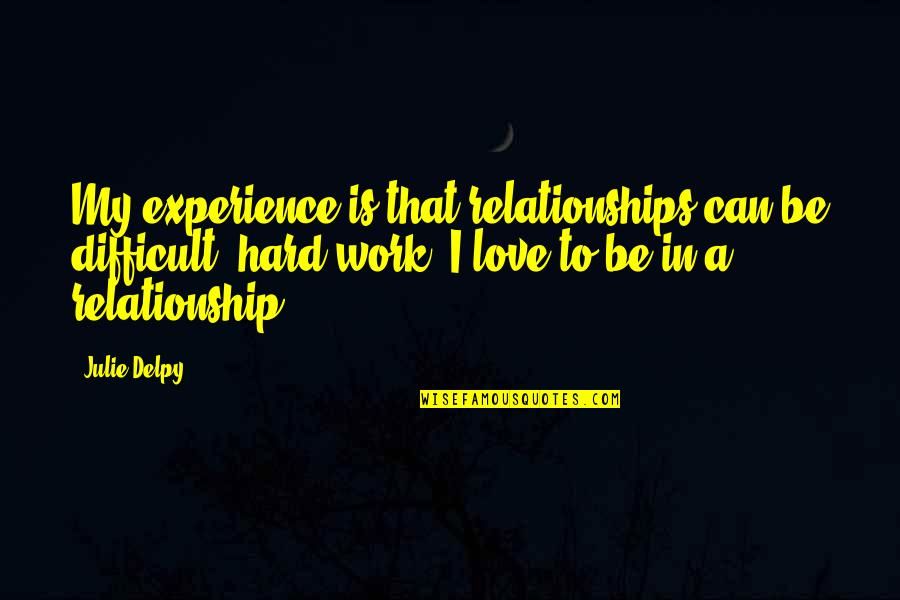 Experience In Work Quotes By Julie Delpy: My experience is that relationships can be difficult,