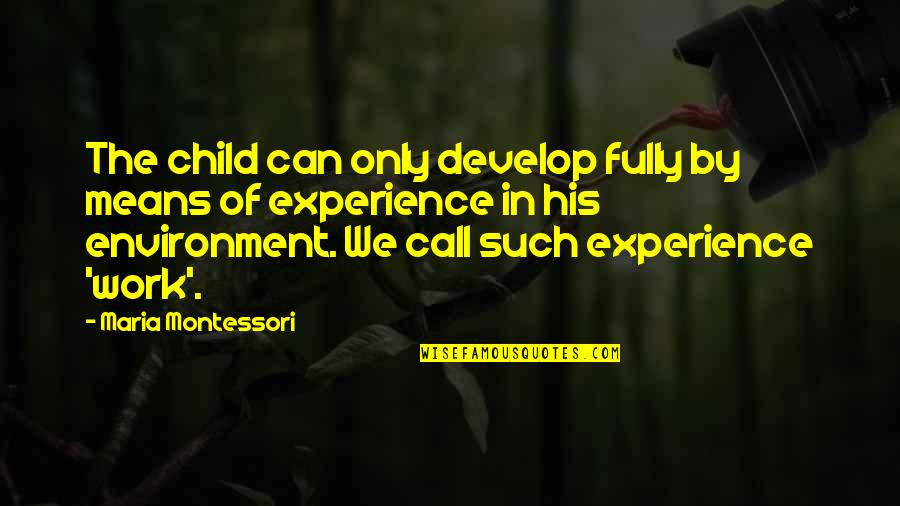 Experience In Work Quotes By Maria Montessori: The child can only develop fully by means