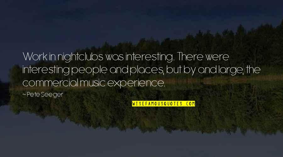 Experience In Work Quotes By Pete Seeger: Work in nightclubs was interesting. There were interesting