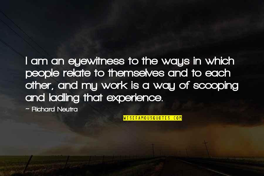 Experience In Work Quotes By Richard Neutra: I am an eyewitness to the ways in