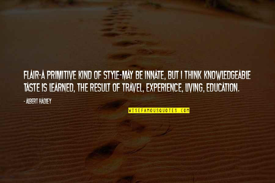 Experience Travel Quotes By Albert Hadley: Flair-a primitive kind of style-may be innate, but