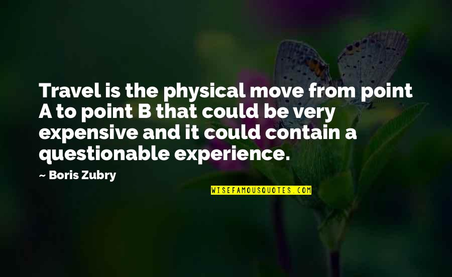 Experience Travel Quotes By Boris Zubry: Travel is the physical move from point A