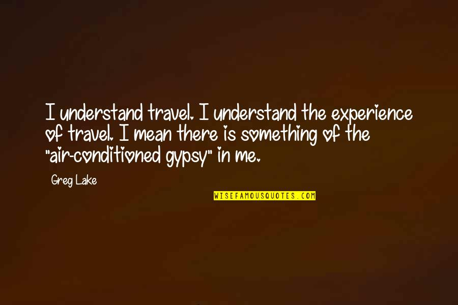 Experience Travel Quotes By Greg Lake: I understand travel. I understand the experience of