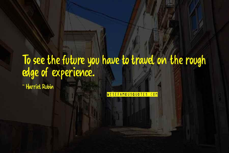 Experience Travel Quotes By Harriet Rubin: To see the future you have to travel