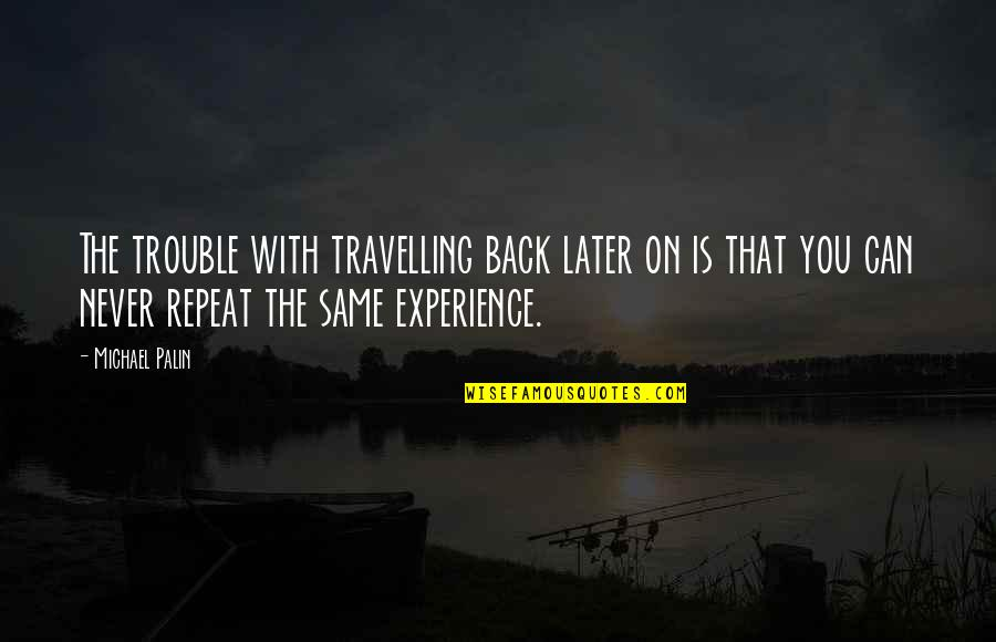 Experience Travel Quotes By Michael Palin: The trouble with travelling back later on is