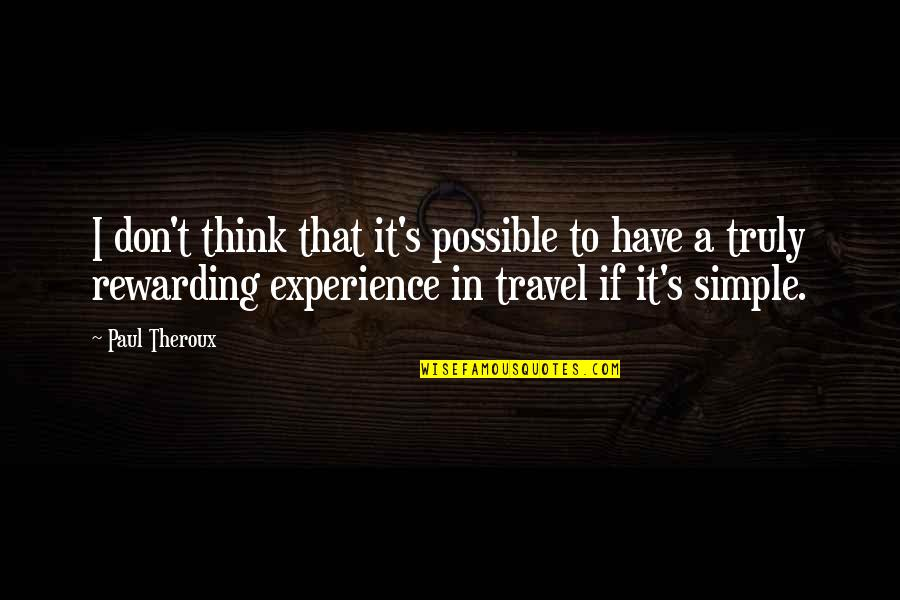 Experience Travel Quotes By Paul Theroux: I don't think that it's possible to have