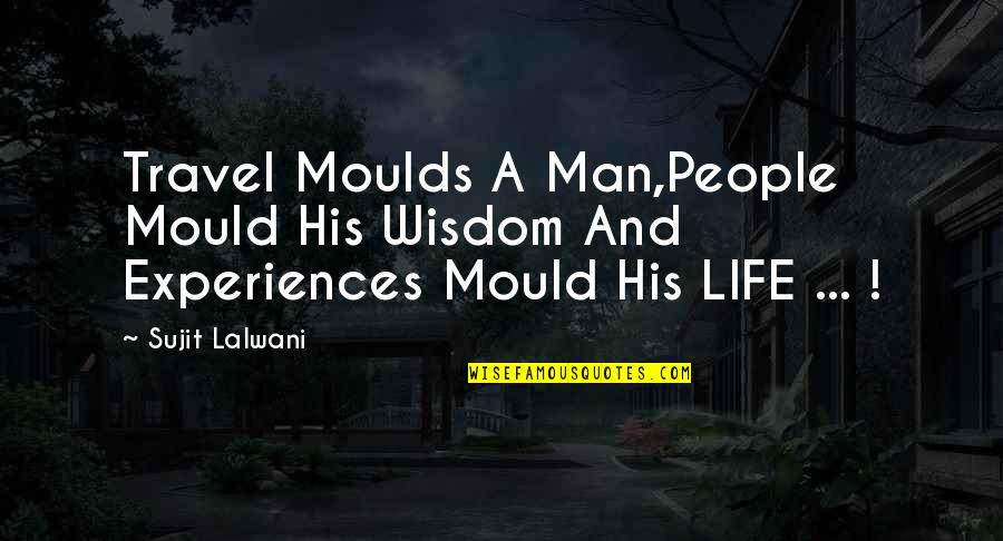 Experience Travel Quotes By Sujit Lalwani: Travel Moulds A Man,People Mould His Wisdom And