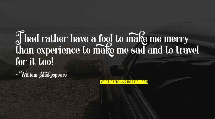 Experience Travel Quotes By William Shakespeare: I had rather have a fool to make