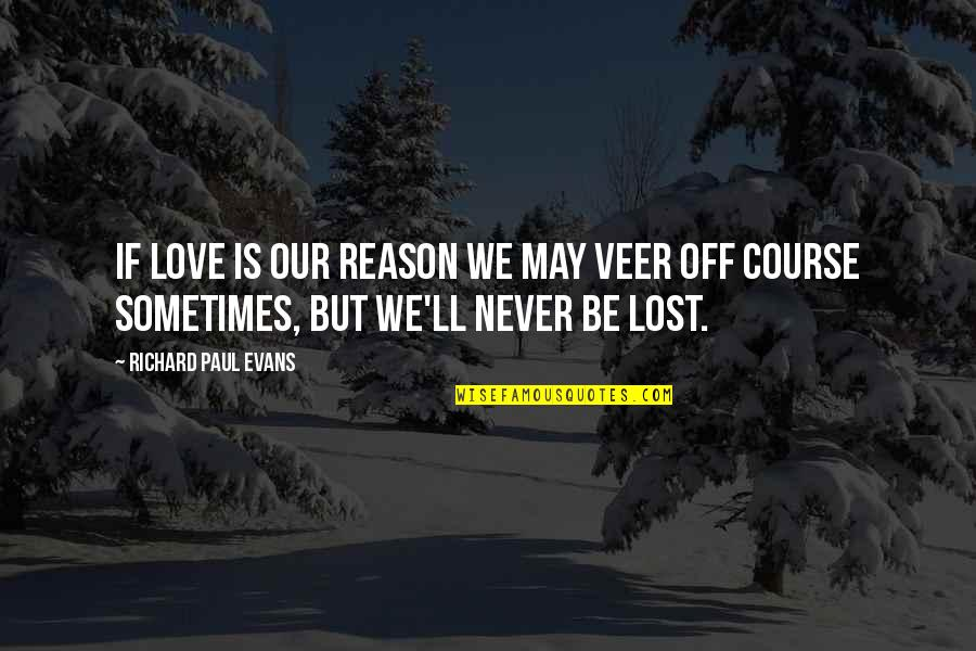 Experiencing Life Together Quotes By Richard Paul Evans: If love is our reason we may veer