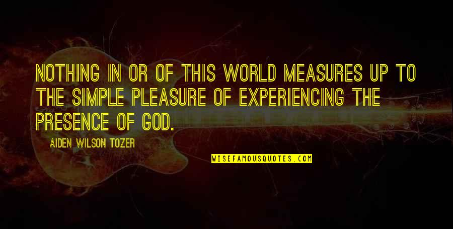 Experiencing The Presence Of God Quotes By Aiden Wilson Tozer: Nothing in or of this world measures up