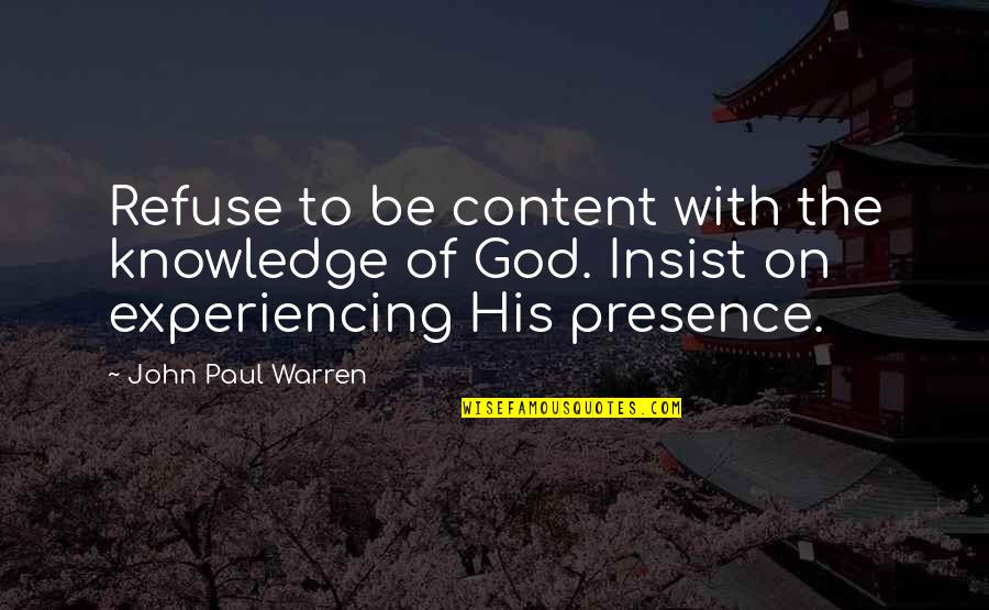 Experiencing The Presence Of God Quotes By John Paul Warren: Refuse to be content with the knowledge of