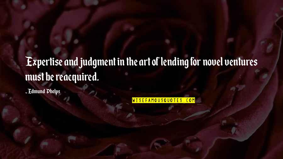Expertise Quotes By Edmund Phelps: Expertise and judgment in the art of lending