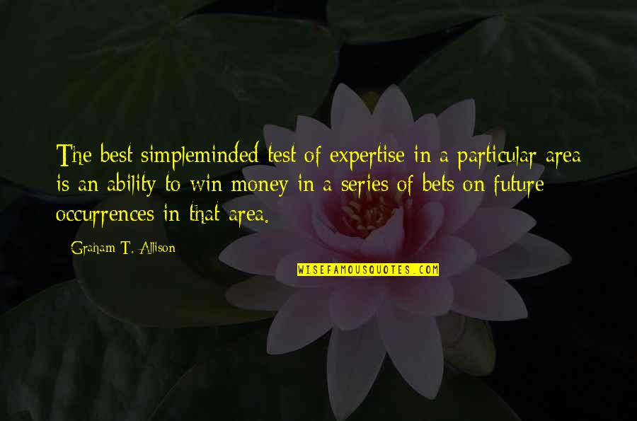 Expertise Quotes By Graham T. Allison: The best simpleminded test of expertise in a