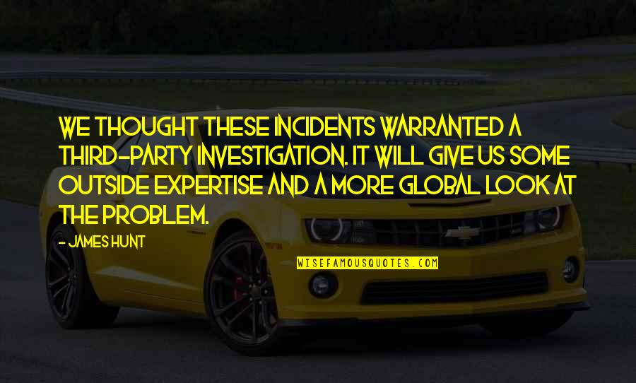 Expertise Quotes By James Hunt: We thought these incidents warranted a third-party investigation.