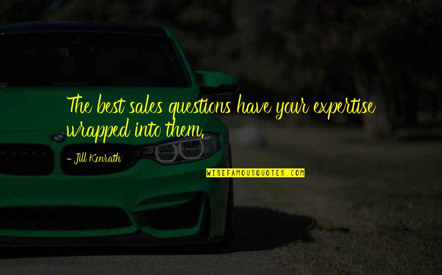 Expertise Quotes By Jill Konrath: The best sales questions have your expertise wrapped