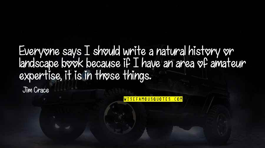 Expertise Quotes By Jim Crace: Everyone says I should write a natural history