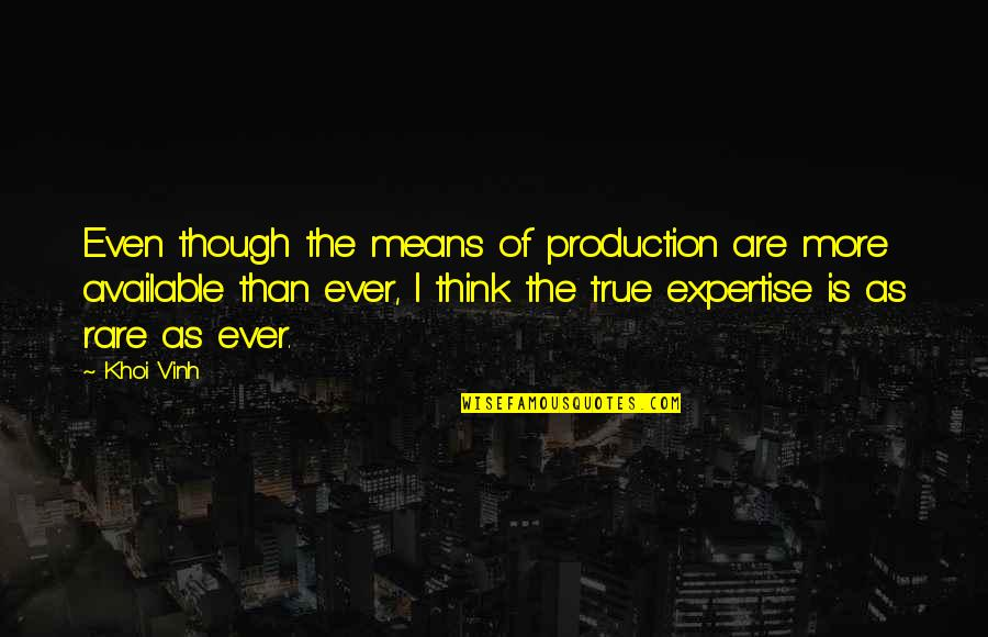 Expertise Quotes By Khoi Vinh: Even though the means of production are more
